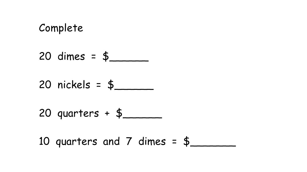 Complete 20 dimes = $______ 20 nickels = $______ 20 quarters + $______ 10 quarters and 7 dimes = $_______