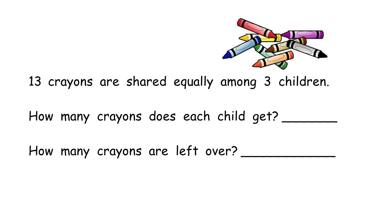 13 crayons are shared equally among 3 children. How many crayons does each child get? _______ How many crayons are left over? ____________