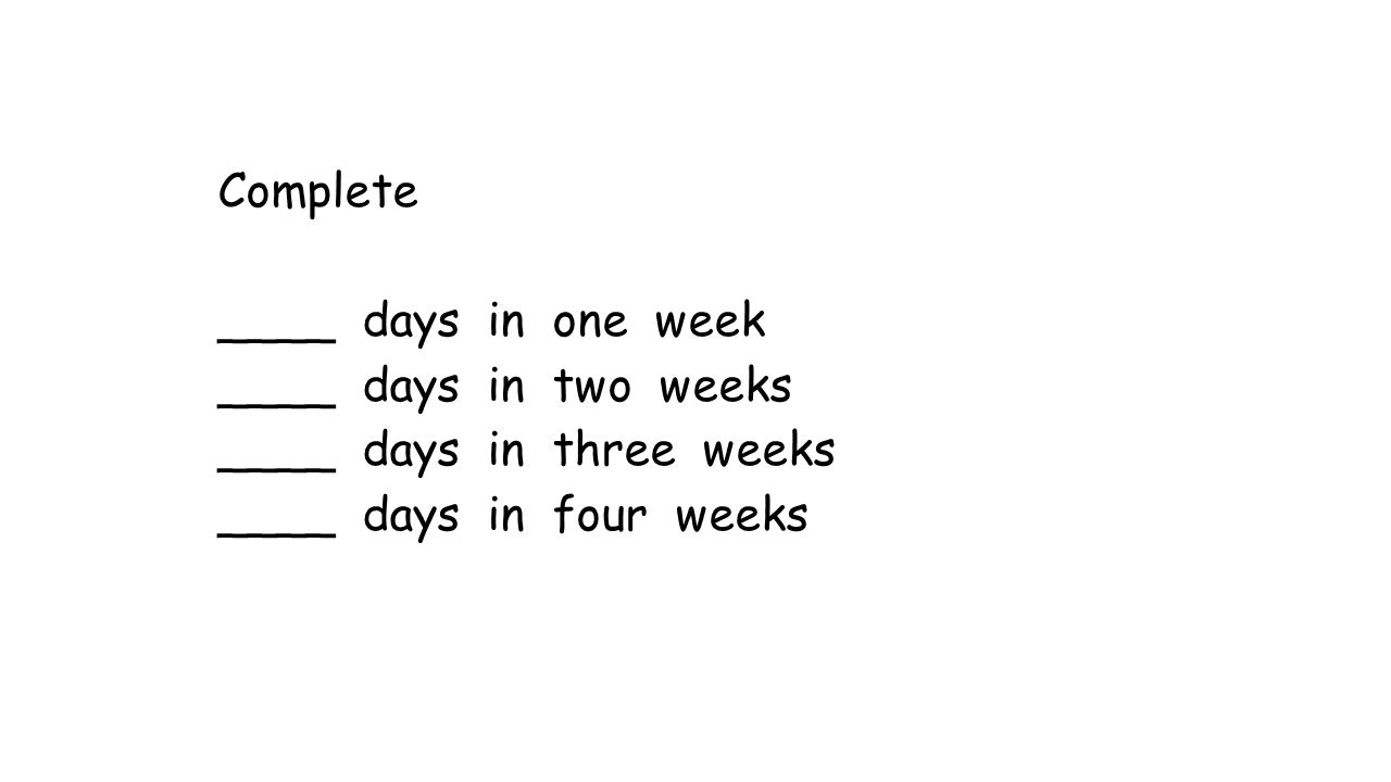 Complete ____ days in one week ____ days in two weeks ____ days in three weeks ____ days in four weeks