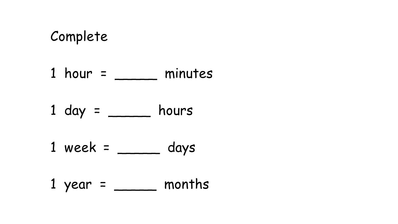 Complete 1 hour = _____ minutes 1 day = _____ hours 1 week = _____ days 1 year = _____ months