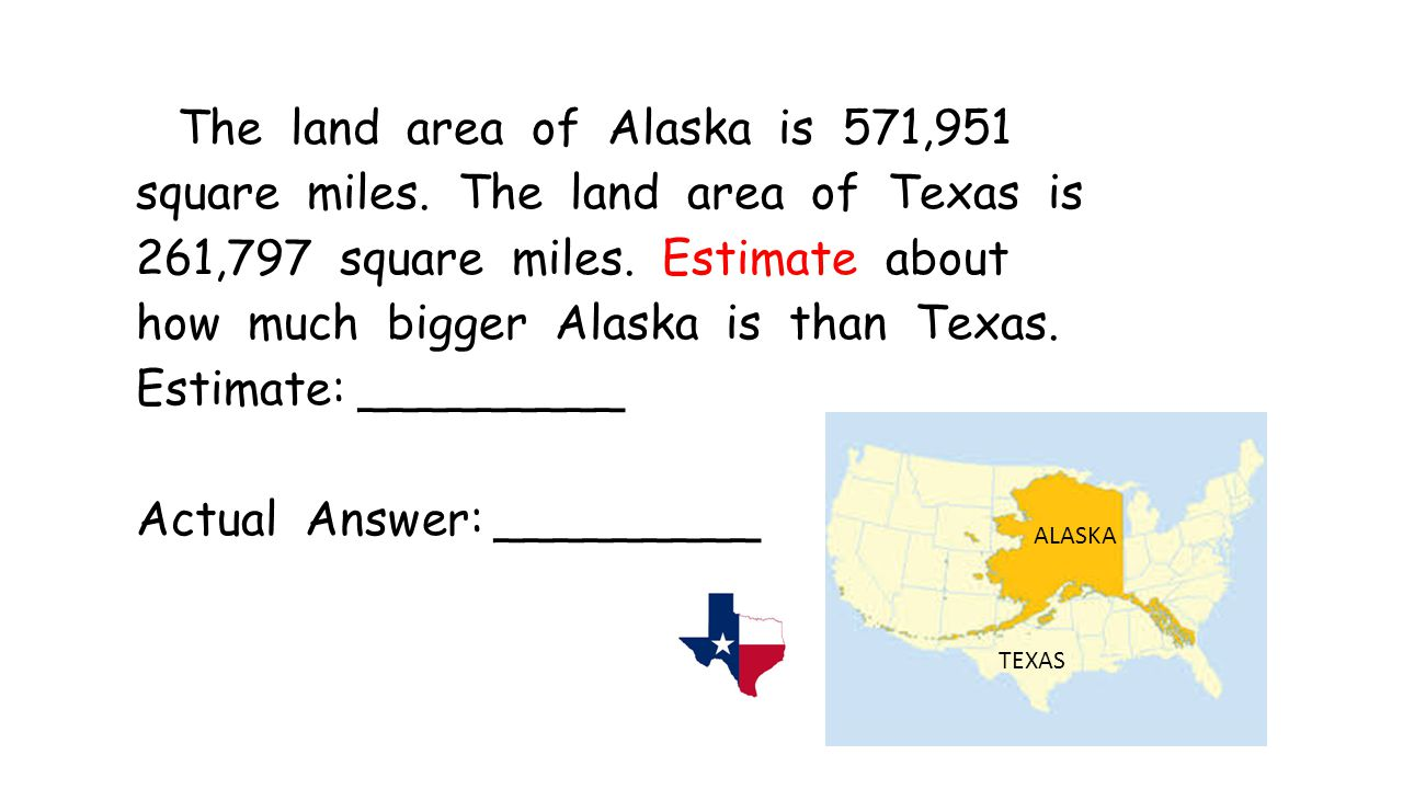 The land area of Alaska is 571,951 square miles. The land area of Texas is 261,797 square miles. Estimate about how much bigger Alaska is than Texas.