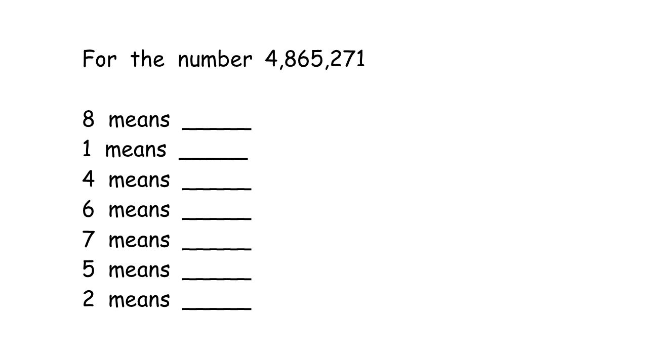 For the number 4,865,271 8 means _____ 1 means _____ 4 means _____ 6 means _____ 7 means _____ 5 means _____ 2 means _____