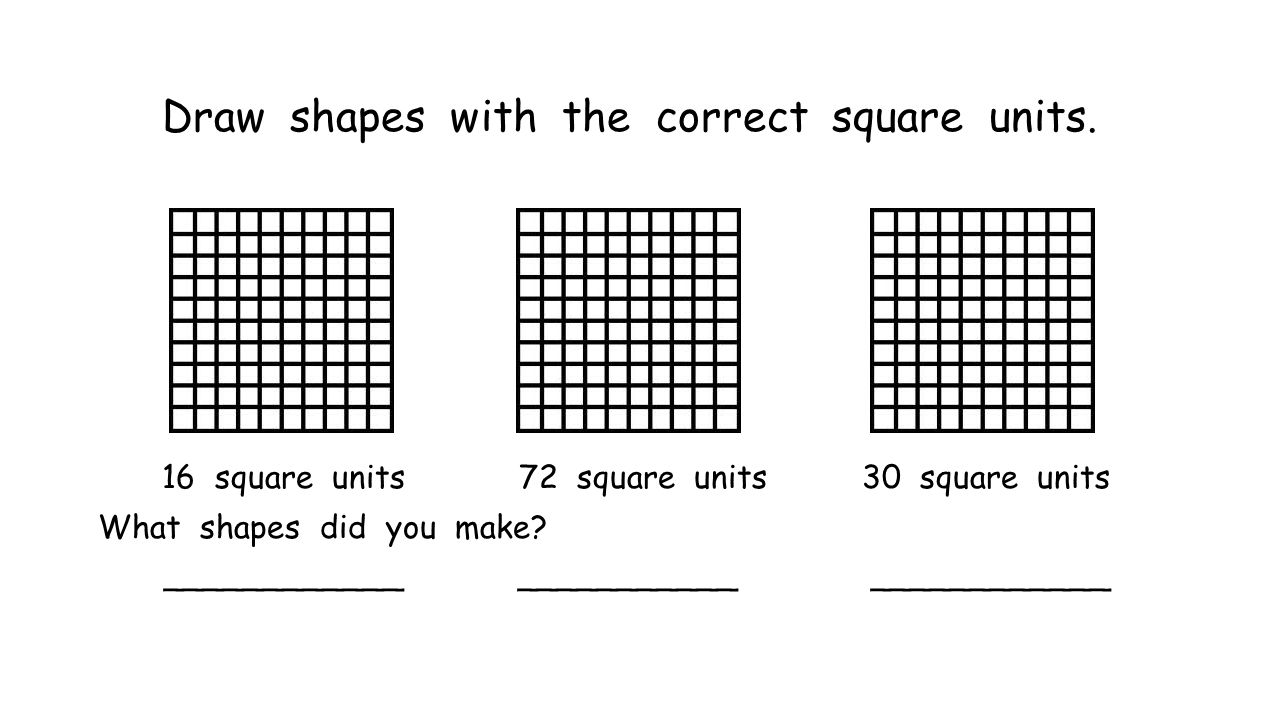 Draw shapes with the correct square units. 16 square units 72 square units 30 square units What shapes did you make? ____________ ___________ ________