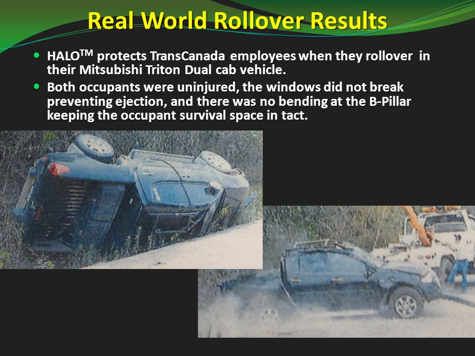 Real World Rollover Results HALO TM protects TransCanada employees when they rollover in their Mitsubishi Triton Dual cab vehicle.