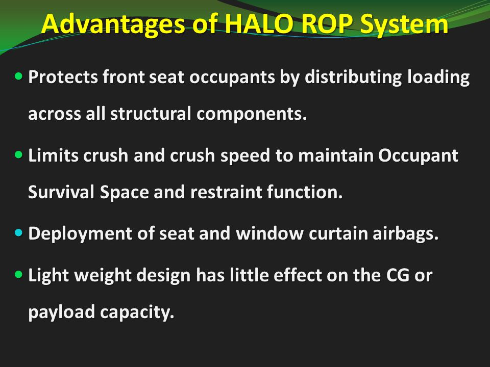 Advantages of HALO ROP System Protects front seat occupants by distributing loading across all structural components.