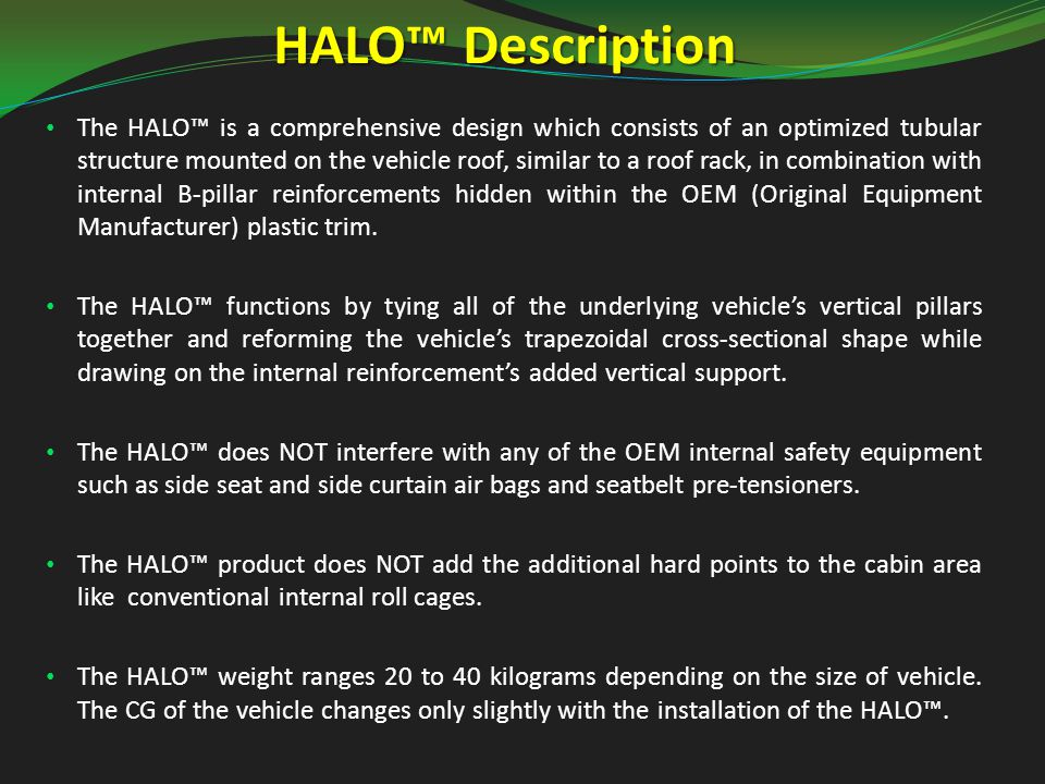 HALO™ Description The HALO™ is a comprehensive design which consists of an optimized tubular structure mounted on the vehicle roof, similar to a roof rack, in combination with internal B-pillar reinforcements hidden within the OEM (Original Equipment Manufacturer) plastic trim.
