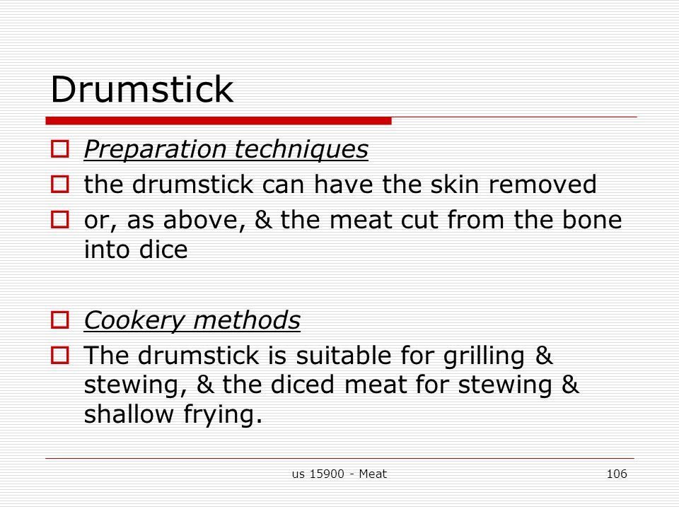 us 15900 - Meat106 Drumstick  Preparation techniques  the drumstick can have the skin removed  or, as above, & the meat cut from the bone into dice  Cookery methods  The drumstick is suitable for grilling & stewing, & the diced meat for stewing & shallow frying.