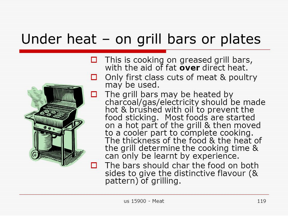 us 15900 - Meat119 Under heat – on grill bars or plates  This is cooking on greased grill bars, with the aid of fat over direct heat.