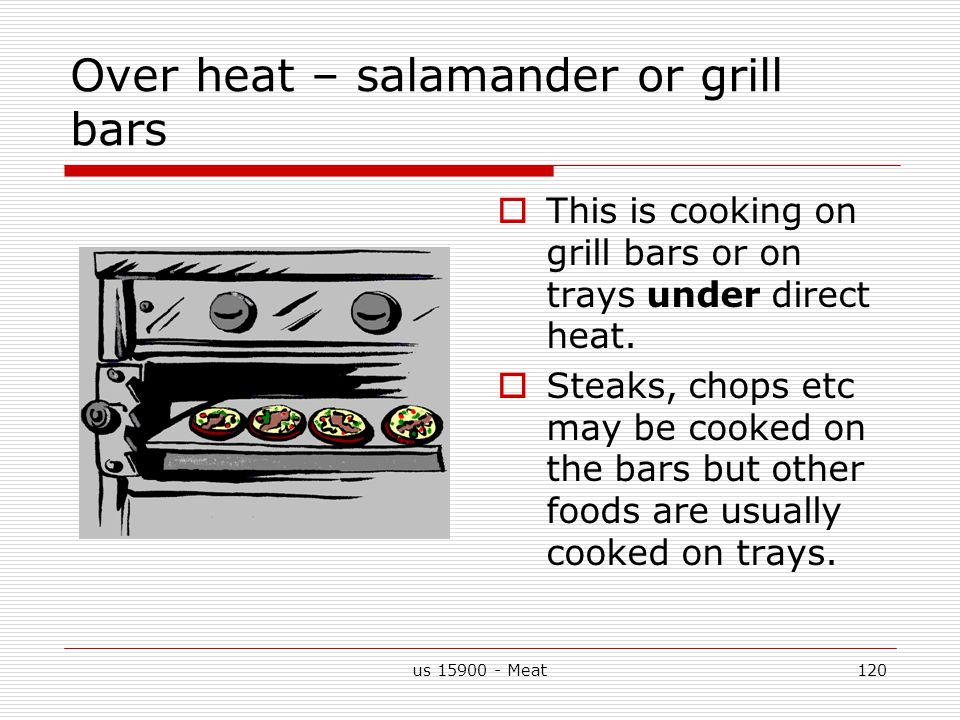 us 15900 - Meat120 Over heat – salamander or grill bars  This is cooking on grill bars or on trays under direct heat.