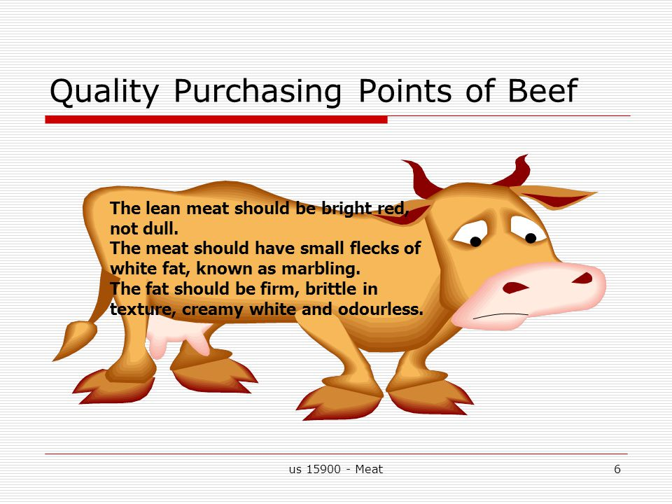 6 Quality Purchasing Points of Beef The lean meat should be bright red, not dull.