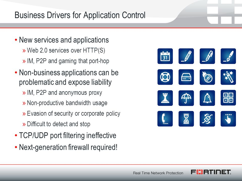 Business Drivers for Application Control New services and applications »Web 2.0 services over HTTP(S) »IM, P2P and gaming that port-hop Non-business a