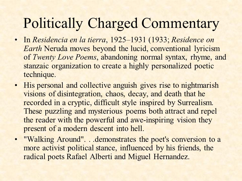 Politically Charged Commentary In Residencia en la tierra, 1925–1931 (1933; Residence on Earth Neruda moves beyond the lucid, conventional lyricism of Twenty Love Poems, abandoning normal syntax, rhyme, and stanzaic organization to create a highly personalized poetic technique.