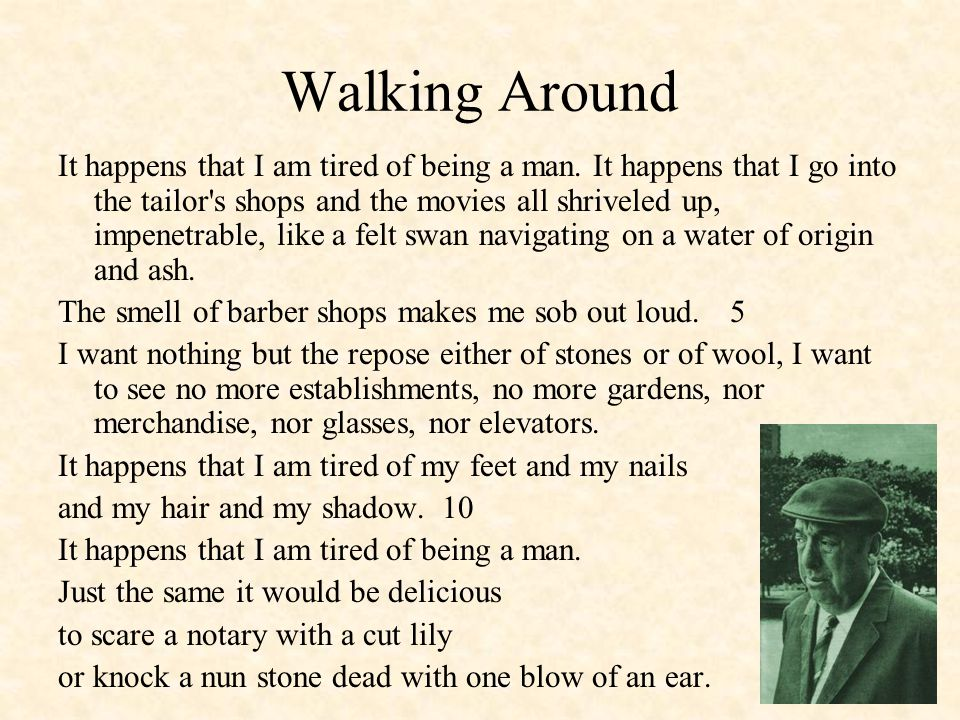 Walking Around It happens that I am tired of being a man.
