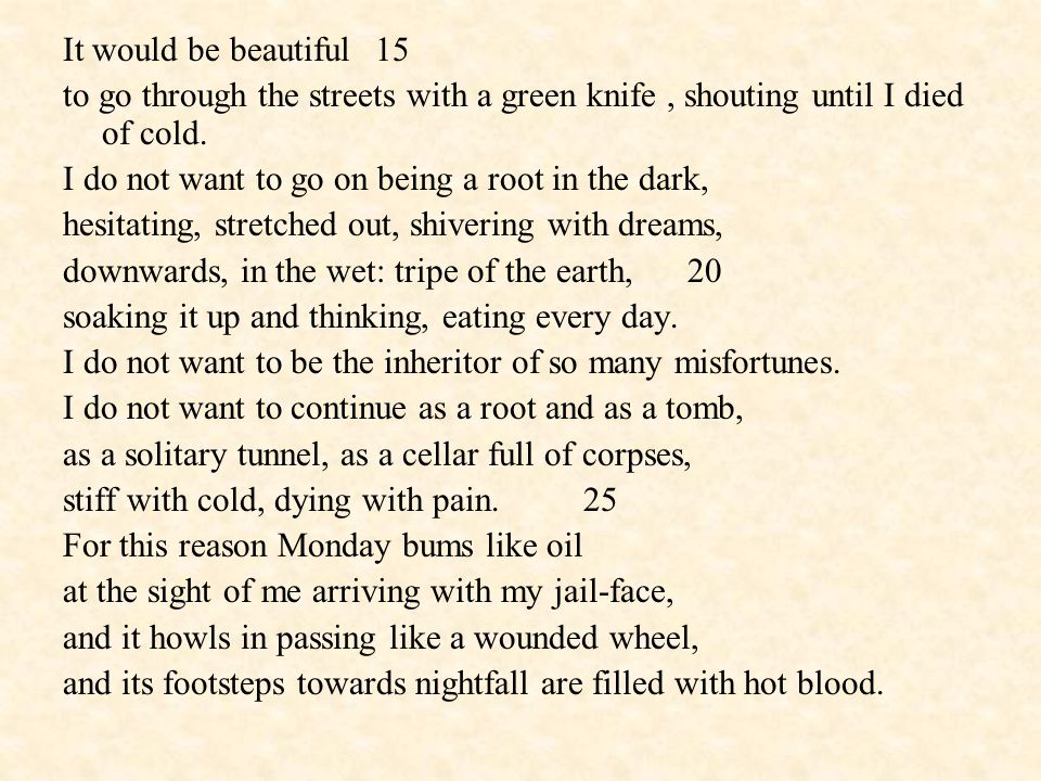It would be beautiful15 to go through the streets with a green knife, shouting until I died of cold. I do not want to go on being a root in the dark,