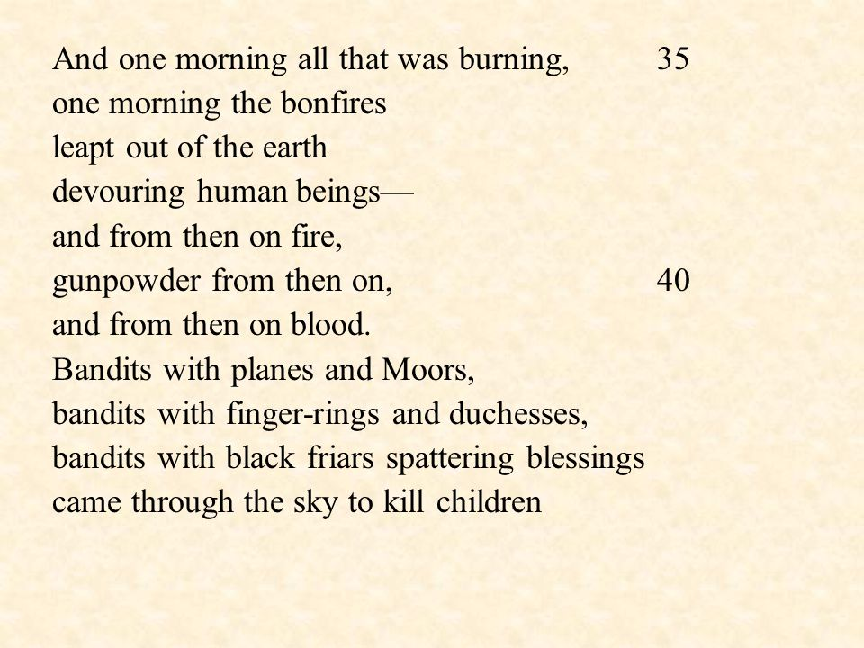 And one morning all that was burning,35 one morning the bonfires leapt out of the earth devouring human beings— and from then on fire, gunpowder from then on,40 and from then on blood.