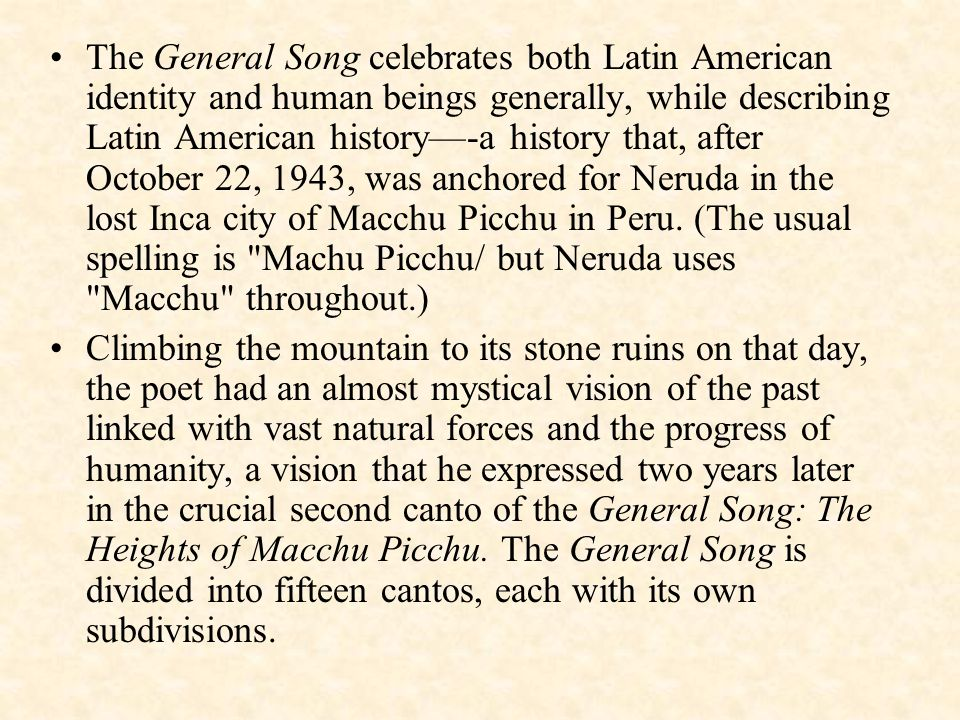 The General Song celebrates both Latin American identity and human beings generally, while describing Latin American history—-a history that, after October 22, 1943, was anchored for Neruda in the lost Inca city of Macchu Picchu in Peru.