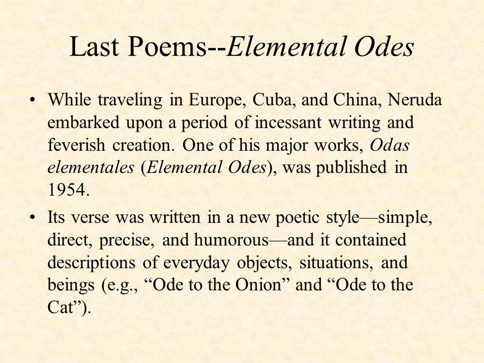 Last Poems--Elemental Odes While traveling in Europe, Cuba, and China, Neruda embarked upon a period of incessant writing and feverish creation.
