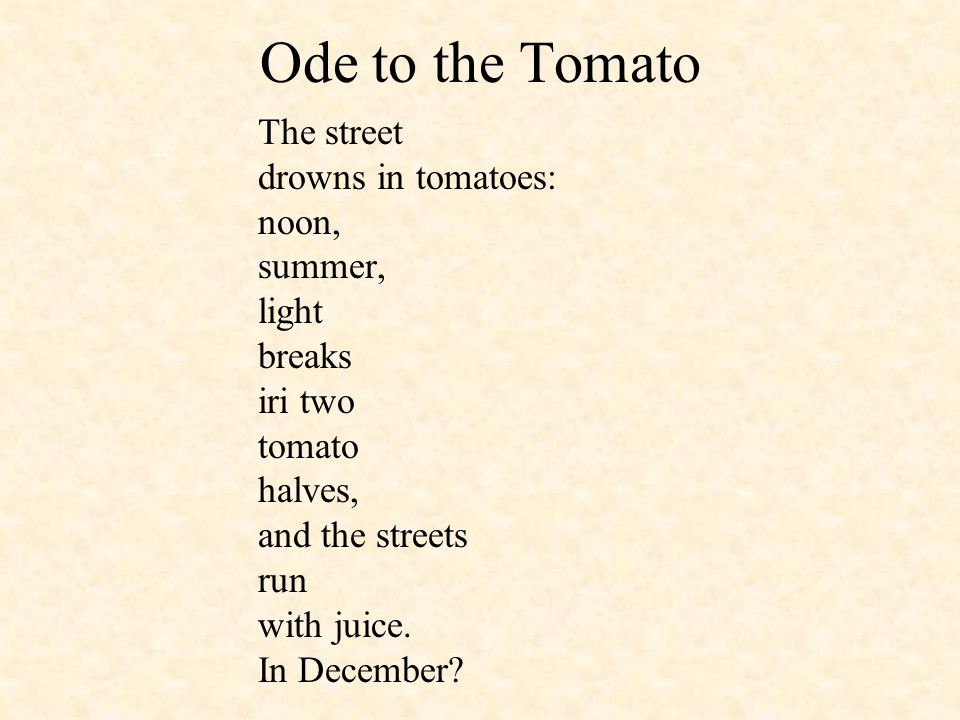 Ode to the Tomato The street drowns in tomatoes: noon, summer, light breaks iri two tomato halves, and the streets run with juice. In December?