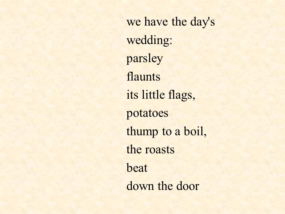 we have the day's wedding: parsley flaunts its little flags, potatoes thump to a boil, the roasts beat down the door