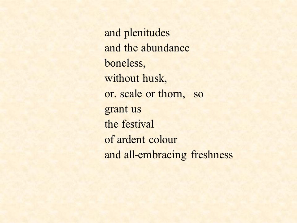 and plenitudes and the abundance boneless, without husk, or. scale or thorn,so grant us the festival of ardent colour and all-embracing freshness
