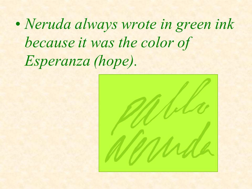 Neruda always wrote in green ink because it was the color of Esperanza (hope).