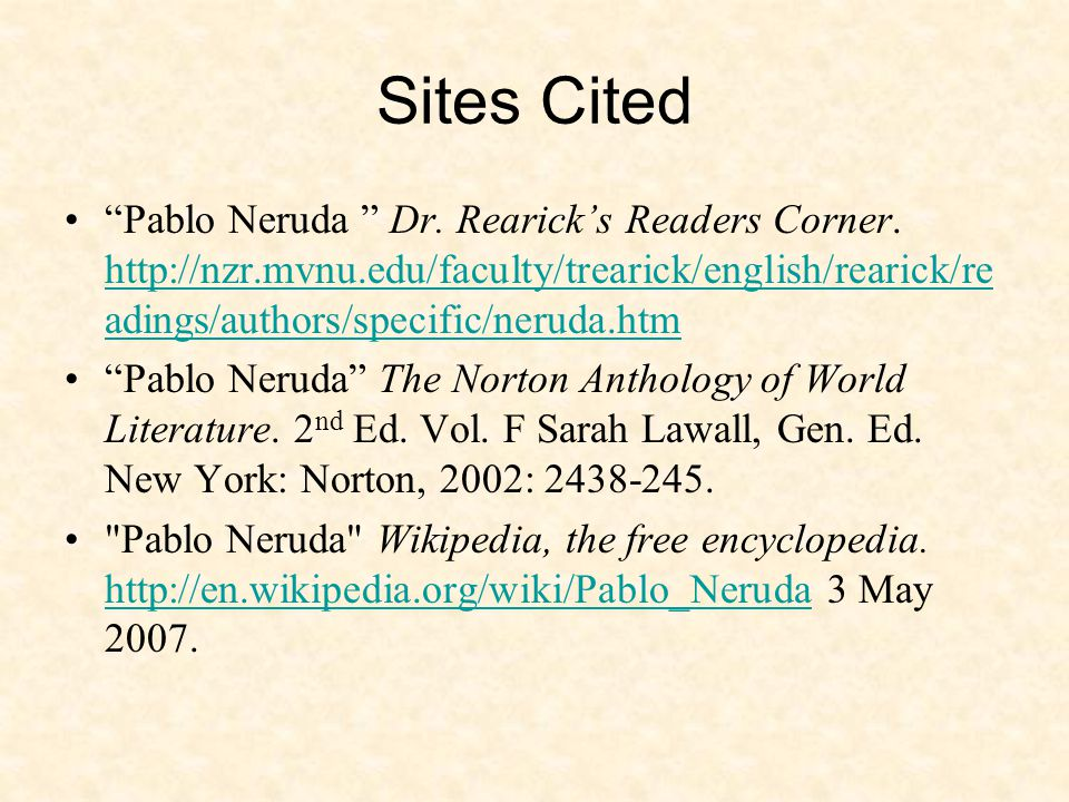 """Sites Cited """"Pablo Neruda """" Dr. Rearick's Readers Corner. http://nzr.mvnu.edu/faculty/trearick/english/rearick/re adings/authors/specific/neruda.htm h"""