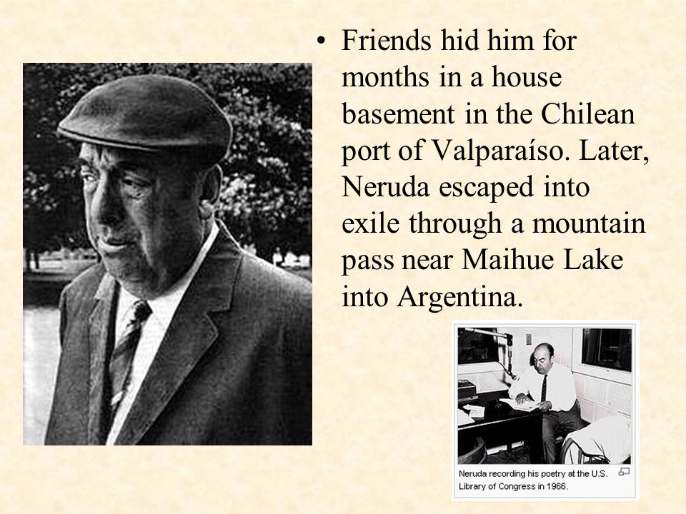 Friends hid him for months in a house basement in the Chilean port of Valparaíso. Later, Neruda escaped into exile through a mountain pass near Maihue