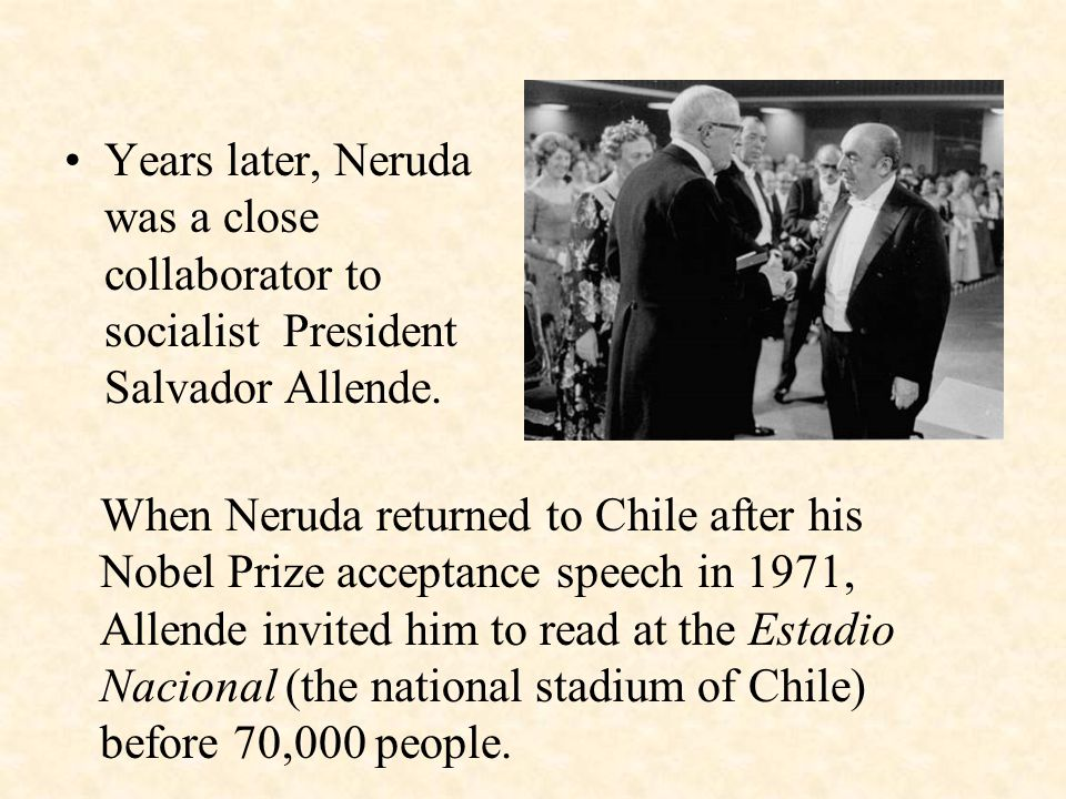 Years later, Neruda was a close collaborator to socialist President Salvador Allende.