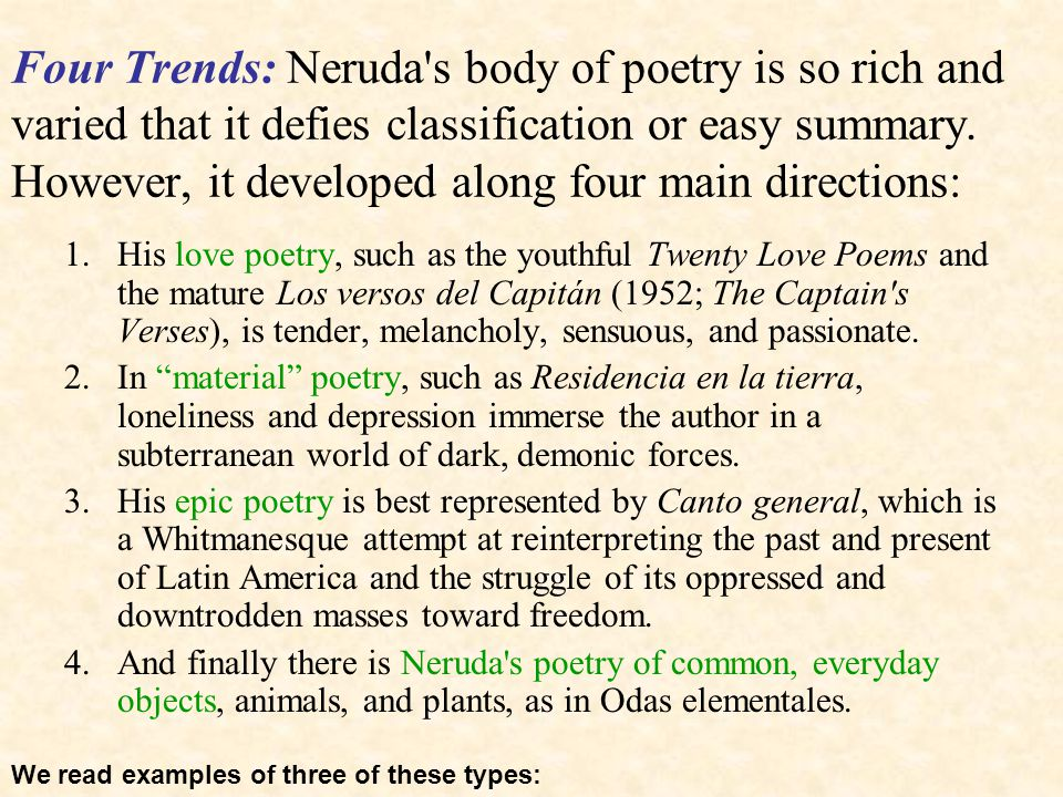 Four Trends: Neruda's body of poetry is so rich and varied that it defies classification or easy summary. However, it developed along four main direct