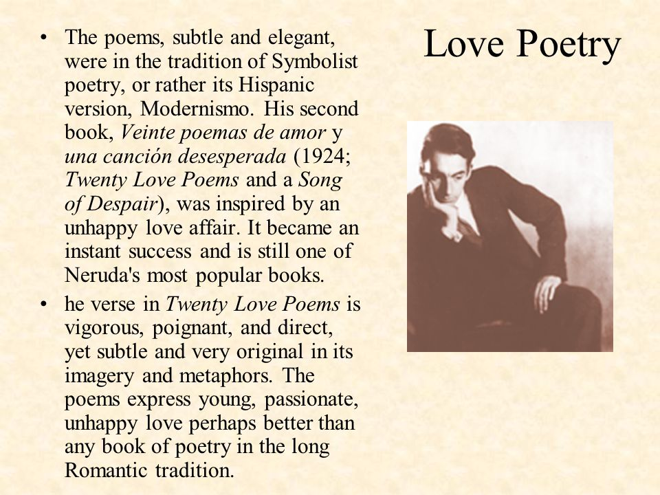 Love Poetry The poems, subtle and elegant, were in the tradition of Symbolist poetry, or rather its Hispanic version, Modernismo. His second book, Vei