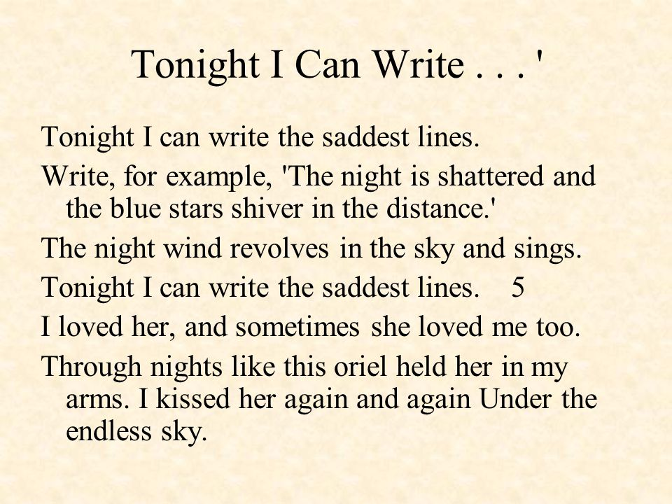 Tonight I Can Write... ' Tonight I can write the saddest lines. Write, for example, 'The night is shattered and the blue stars shiver in the distance.