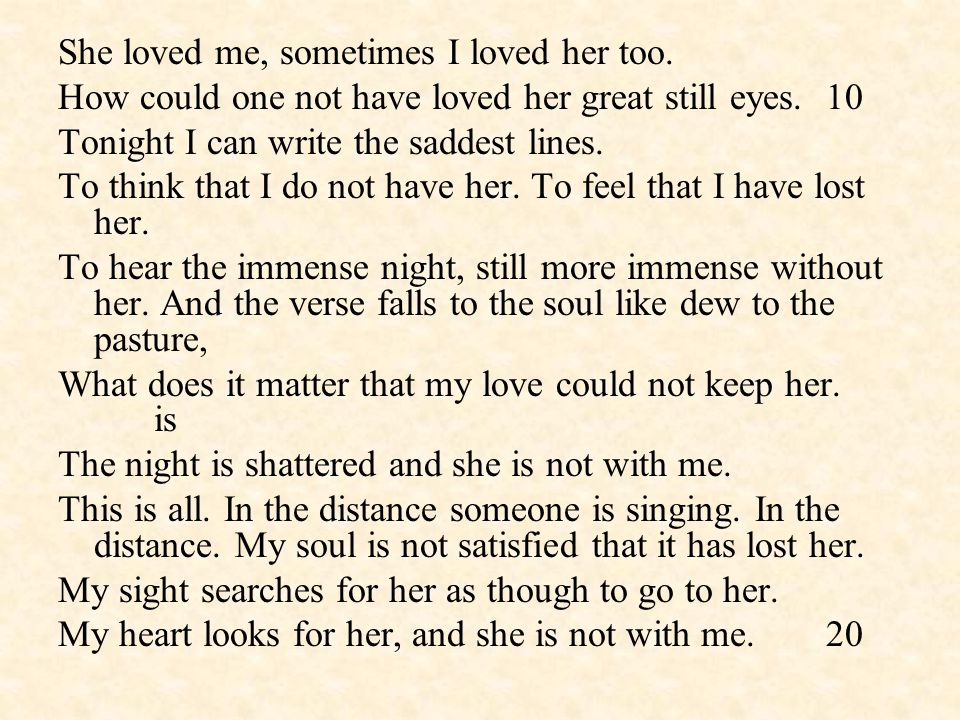 She loved me, sometimes I loved her too. How could one not have loved her great still eyes.10 Tonight I can write the saddest lines. To think that I d