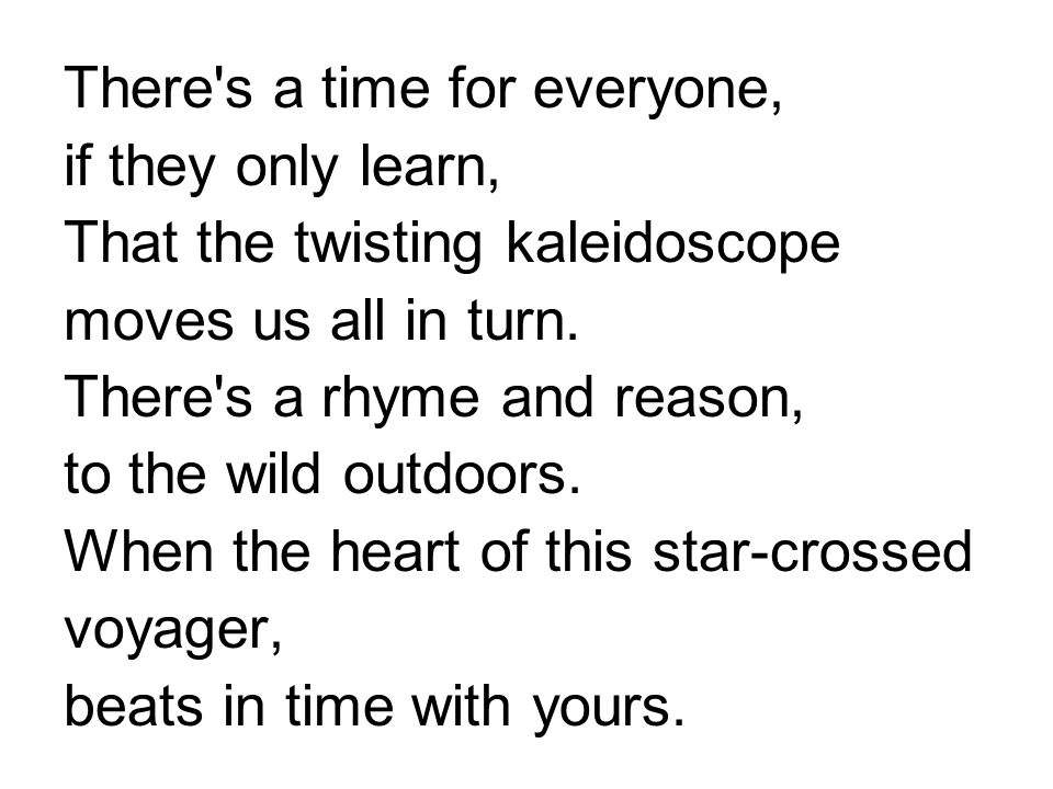 There s a time for everyone, if they only learn, That the twisting kaleidoscope moves us all in turn.
