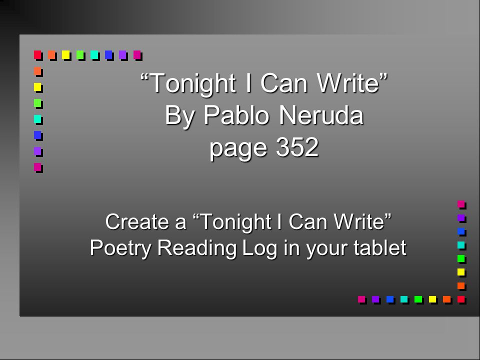"""""""Tonight I Can Write"""" By Pablo Neruda page 352 Create a """"Tonight I Can Write"""" Poetry Reading Log in your tablet"""