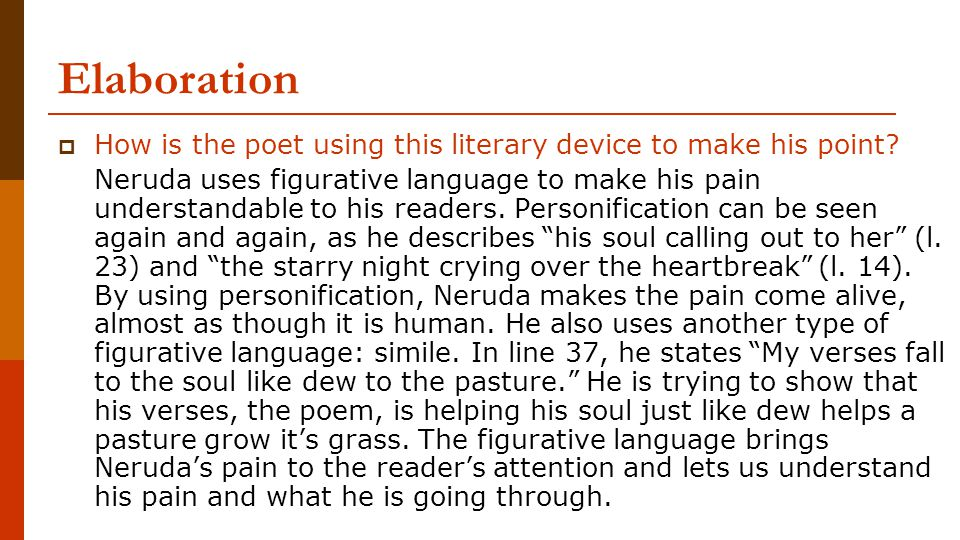 Elaboration  How is the poet using this literary device to make his point? Neruda uses figurative language to make his pain understandable to his rea