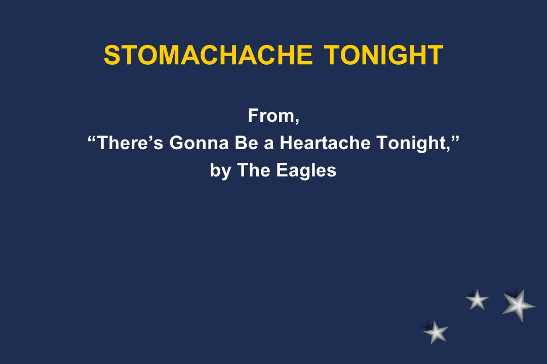From, There's Gonna Be a Heartache Tonight, by The Eagles STOMACHACHE TONIGHT