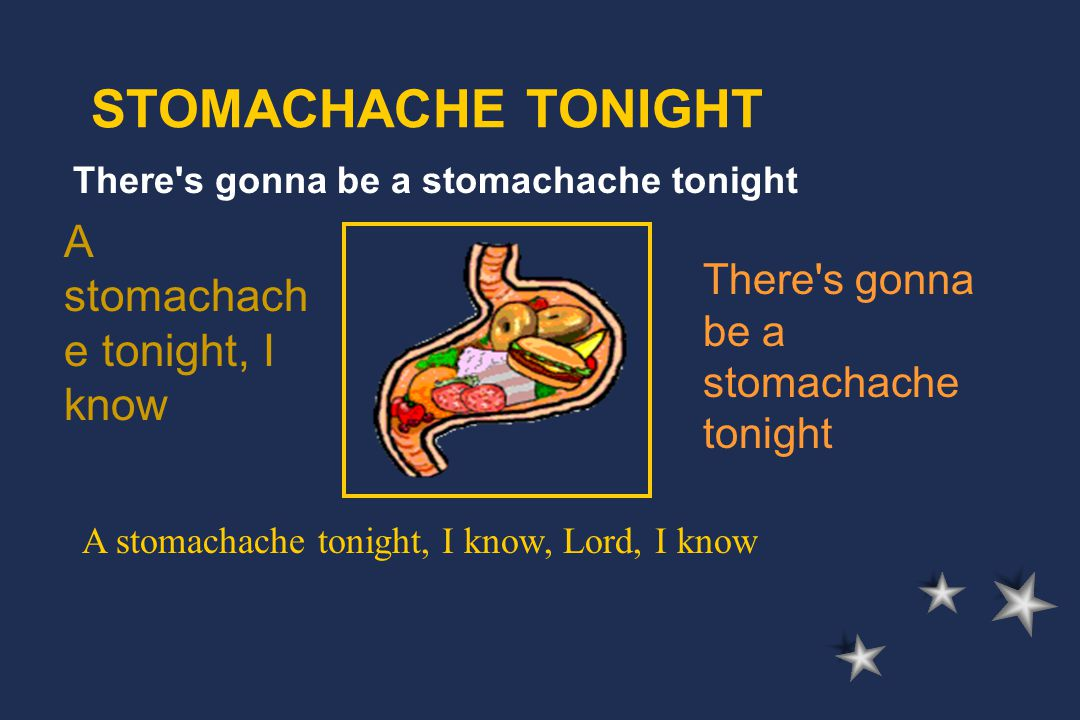 There s gonna be a stomachache tonight STOMACHACHE TONIGHT A stomachach e tonight, I know There s gonna be a stomachache tonight A stomachache tonight, I know, Lord, I know