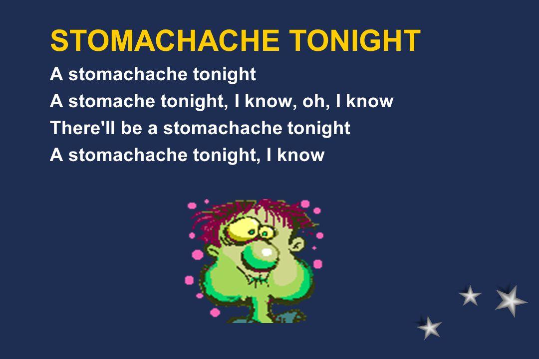 A stomachache tonight A stomache tonight, I know, oh, I know There ll be a stomachache tonight A stomachache tonight, I know STOMACHACHE TONIGHT