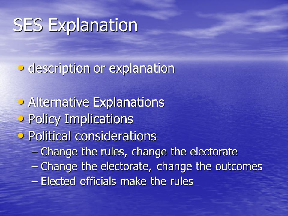 SES Explanation description or explanation description or explanation Alternative Explanations Alternative Explanations Policy Implications Policy Implications Political considerations Political considerations –Change the rules, change the electorate –Change the electorate, change the outcomes –Elected officials make the rules