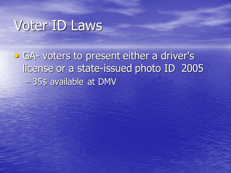 Voter ID Laws GA- voters to present either a driver s license or a state-issued photo ID 2005 GA- voters to present either a driver s license or a state-issued photo ID 2005 –35$ available at DMV