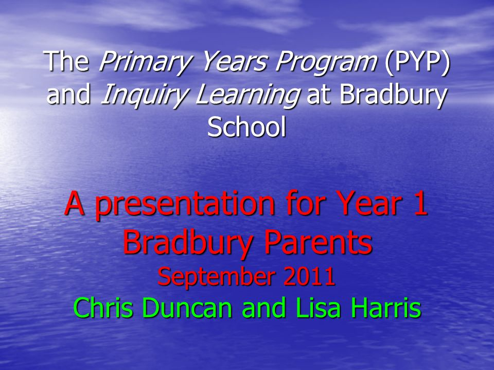 The Primary Years Program (PYP) and Inquiry Learning at Bradbury School A presentation for Year 1 Bradbury Parents September 2011 Chris Duncan and Lisa Harris