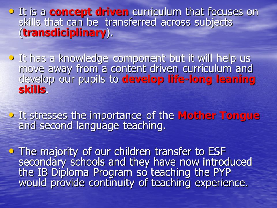 It is a concept driven curriculum that focuses on skills that can be transferred across subjects (transdiciplinary).