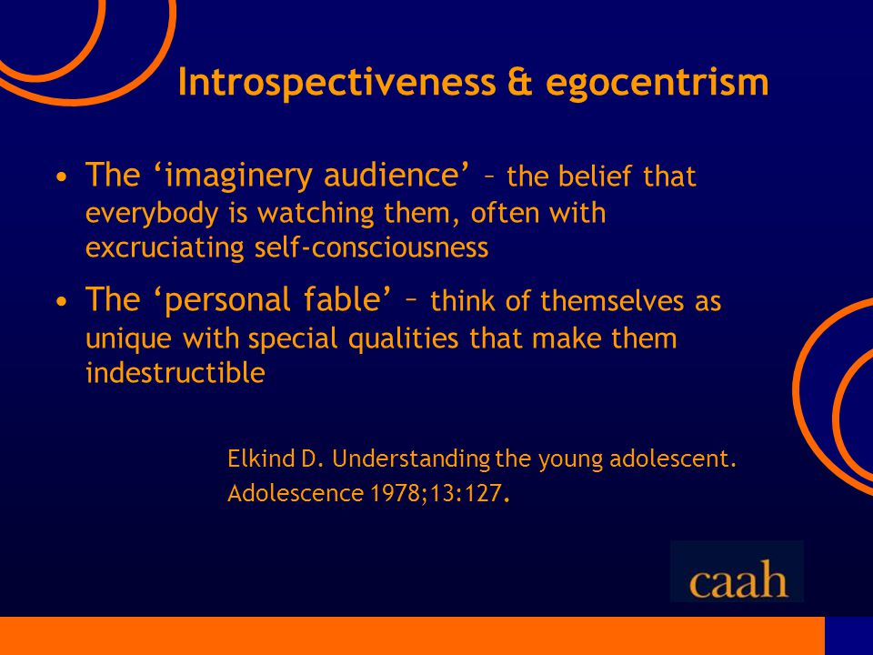 Introspectiveness & egocentrism The 'imaginery audience' – the belief that everybody is watching them, often with excruciating self-consciousness The 'personal fable' – think of themselves as unique with special qualities that make them indestructible Elkind D.