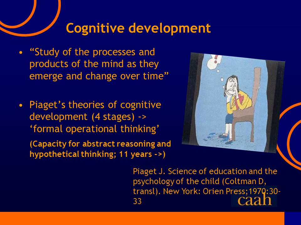 Cognitive development Study of the processes and products of the mind as they emerge and change over time Piaget's theories of cognitive development (4 stages) -> 'formal operational thinking' (Capacity for abstract reasoning and hypothetical thinking; 11 years ->) Piaget J.