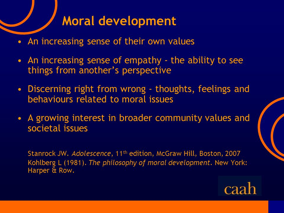 Moral development An increasing sense of their own values An increasing sense of empathy - the ability to see things from another's perspective Discerning right from wrong - thoughts, feelings and behaviours related to moral issues A growing interest in broader community values and societal issues Stanrock JW.