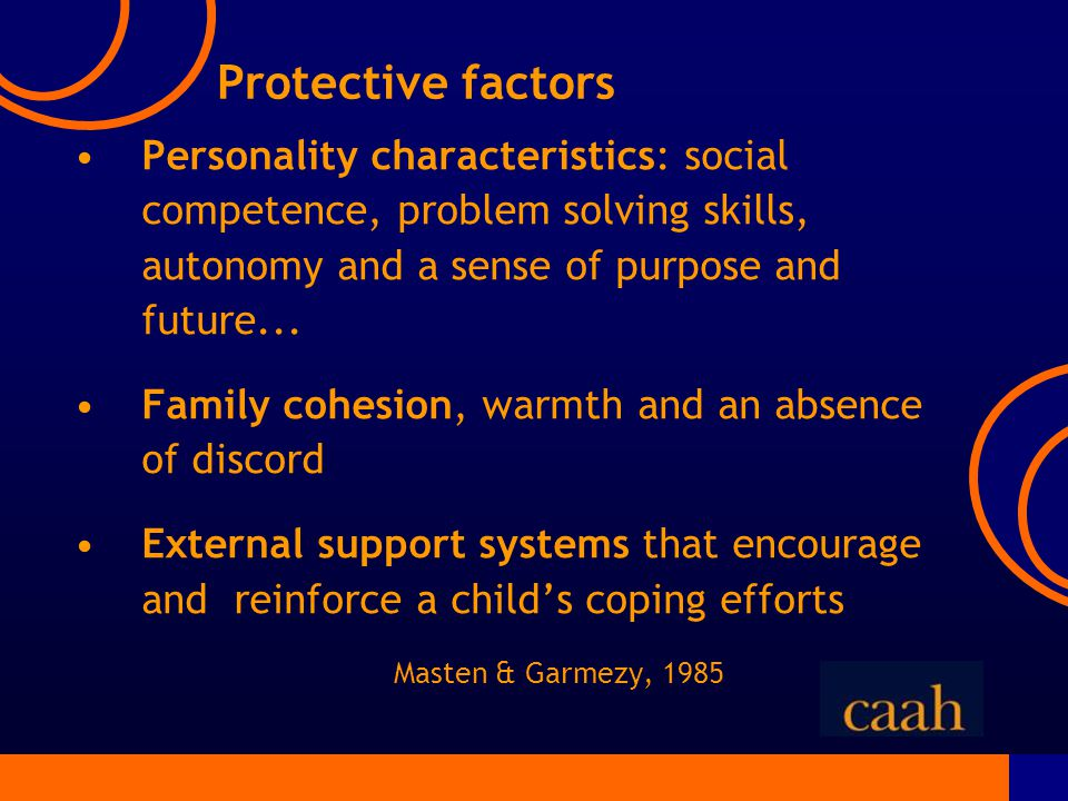 Protective factors Personality characteristics: social competence, problem solving skills, autonomy and a sense of purpose and future...