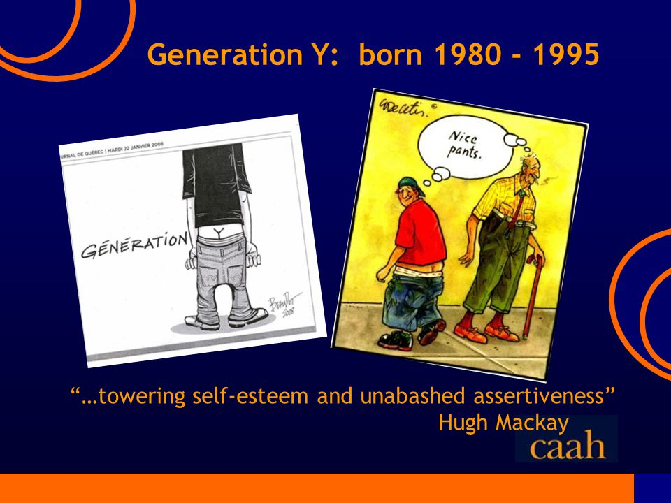 Generation Y: born 1980 - 1995 …towering self-esteem and unabashed assertiveness Hugh Mackay