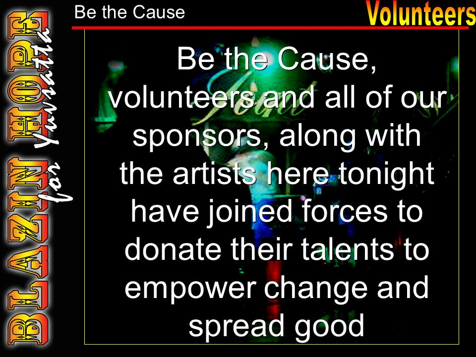 Be the Cause, volunteers and all of our sponsors, along with the artists here tonight have joined forces to donate their talents to empower change and spread good Be the Cause