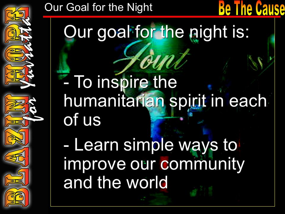 Our goal for the night is: - To inspire the humanitarian spirit in each of us - Learn simple ways to improve our community and the world Our goal for the night is: - To inspire the humanitarian spirit in each of us - Learn simple ways to improve our community and the world Our Goal for the Night