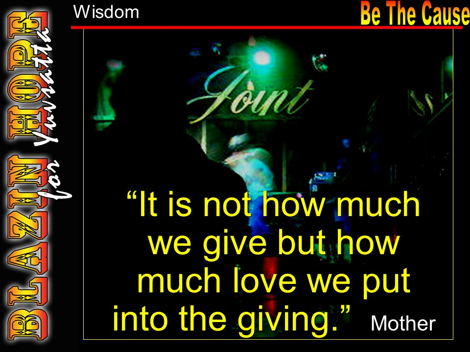 It is not how much we give but how much love we put into the giving. Mother Theresa. Wisdom